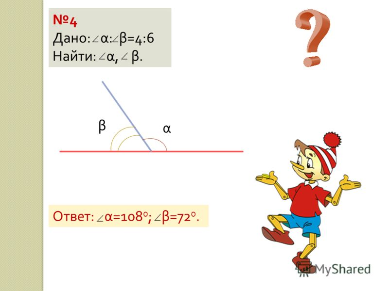 4 Дано : α : β =4:6 Найти : α, β. α β Ответ : α =108 0 ; β =72 0.