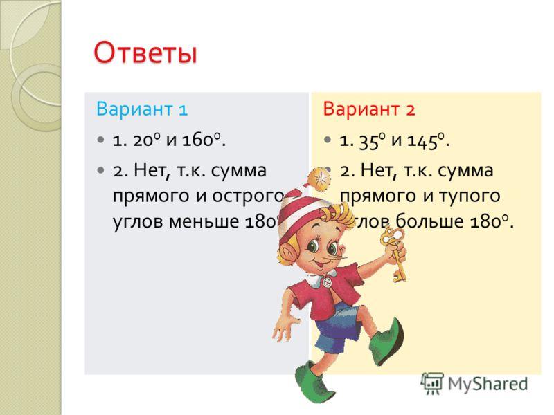 Ответы Вариант 1 1. 20 0 и 160 0. 2. Нет, т. к. сумма прямого и острого углов меньше 180 0. Вариант 2 1. 35 0 и 145 0. 2. Нет, т. к. сумма прямого и тупого углов больше 180 0.