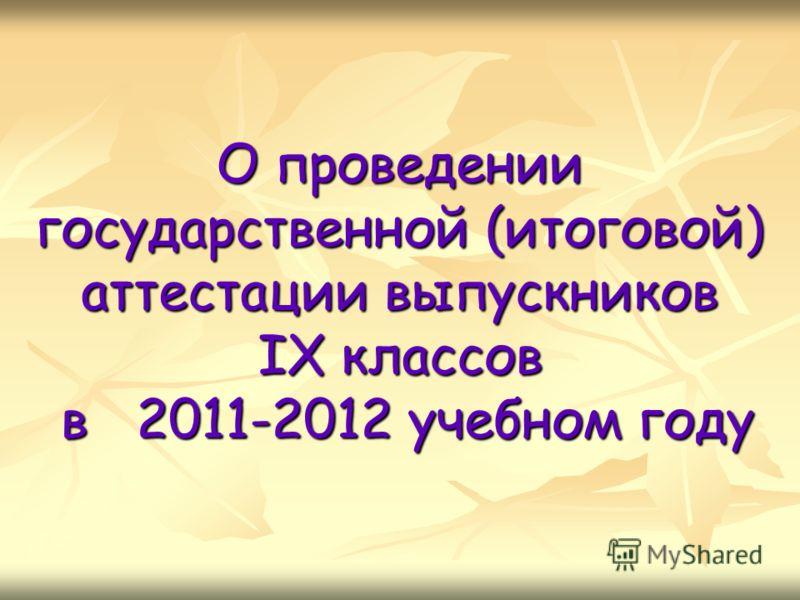 О проведении государственной (итоговой) аттестации выпускников IX классов в 2011-2012 учебном году