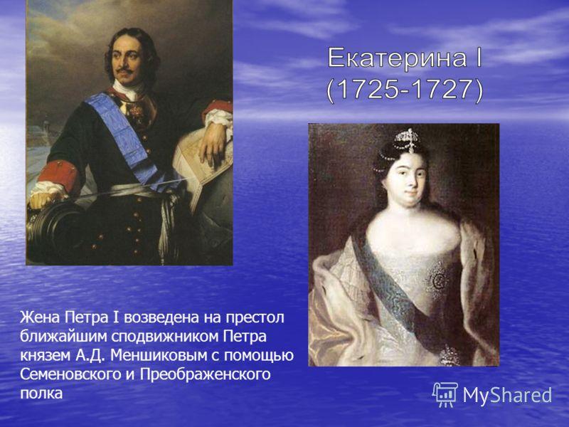 Жена Петра I возведена на престол ближайшим сподвижником Петра князем А.Д. Меншиковым с помощью Семеновского и Преображенского полка