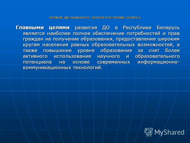 РАЗВИТИЕ ДИСТАНЦИОННОГО ОБУЧЕНЯ В РЕСПУБЛИКЕ БЕЛАРУСЬ Главными целями развития ДО в Республике Беларусь является наиболее полное обеспечение потребностей и прав граждан на получение образования, предоставление широким кругам населения равных образова