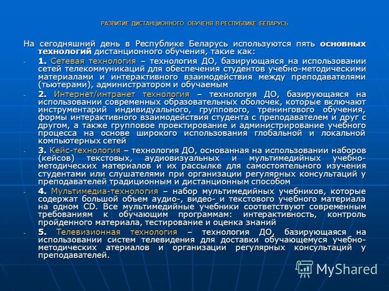 РАЗВИТИЕ ДИСТАНЦИОННОГО ОБУЧЕНЯ В РЕСПУБЛИКЕ БЕЛАРУСЬ На сегодняшний день в Республике Беларусь используются пять основных технологий дистанционного обучения, такие как: - 1. Сетевая технология – технология ДО, базирующаяся на использовании сетей тел
