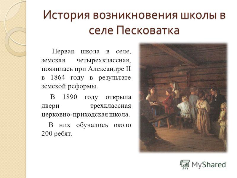 История возникновения школы в селе Песковатка Первая школа в селе, земская четырехклассная, появилась при Александре II в 1864 году в результате земской реформы. В 1890 году открыла двери трехклассная церковно-приходская школа. В них обучалось около