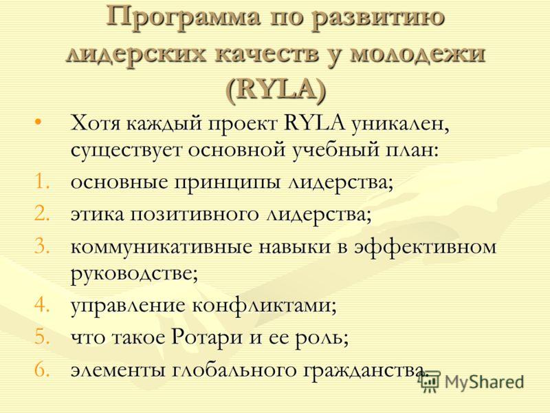Программа по развитию лидерских качеств у молодежи (RYLA) Хотя каждый проект RYLA уникален, существует основной учебный план:Хотя каждый проект RYLA уникален, существует основной учебный план: 1.основные принципы лидерства; 2.этика позитивного лидерс