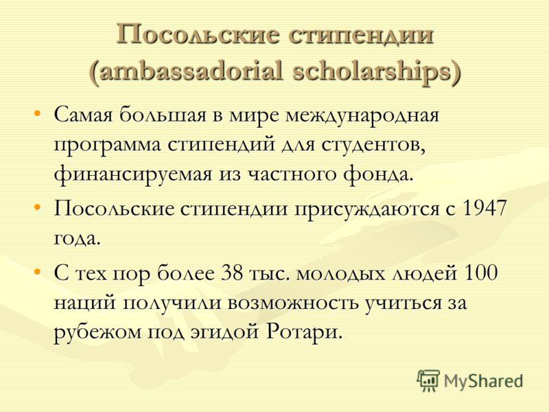 Посольские стипендии (ambassadorial scholarships) Самая большая в мире международная программа стипендий для студентов, финансируемая из частного фонда.Самая большая в мире международная программа стипендий для студентов, финансируемая из частного фо