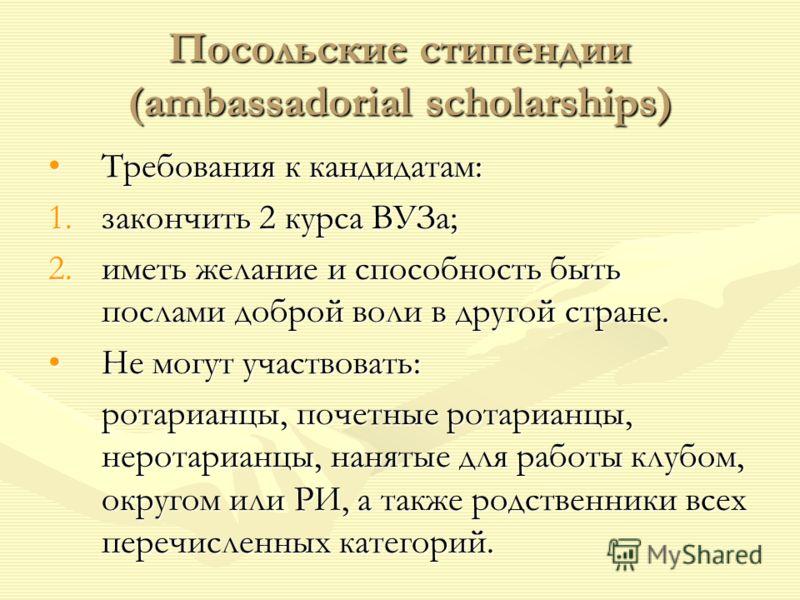 Посольские стипендии (ambassadorial scholarships) Требования к кандидатам:Требования к кандидатам: 1.закончить 2 курса ВУЗа; 2.иметь желание и способность быть послами доброй воли в другой стране. Не могут участвовать:Не могут участвовать: ротарианцы
