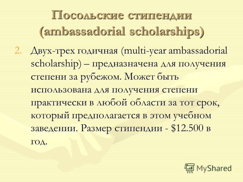 Посольские стипендии (ambassadorial scholarships) 2.Двух-трех годичная (multi-year ambassadorial scholarship) – предназначена для получения степени за рубежом. Может быть использована для получения степени практически в любой области за тот срок, кот