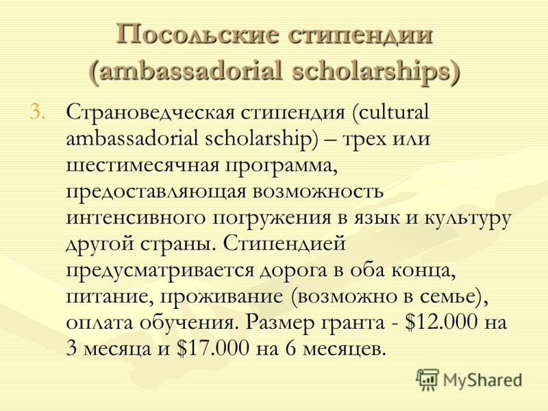 Посольские стипендии (ambassadorial scholarships) 3.Страноведческая стипендия (cultural ambassadorial scholarship) – трех или шестимесячная программа, предоставляющая возможность интенсивного погружения в язык и культуру другой страны. Стипендией пре