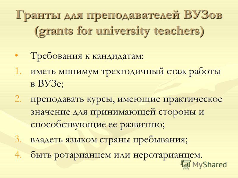 Гранты для преподавателей ВУЗов (grants for university teachers) Требования к кандидатам:Требования к кандидатам: 1.иметь минимум трехгодичный стаж работы в ВУЗе; 2.преподавать курсы, имеющие практическое значение для принимающей стороны и способству