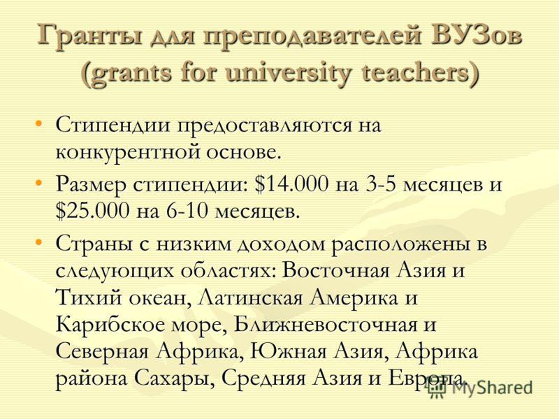 Гранты для преподавателей ВУЗов (grants for university teachers) Стипендии предоставляются на конкурентной основе.Стипендии предоставляются на конкурентной основе. Размер стипендии: $14.000 на 3-5 месяцев и $25.000 на 6-10 месяцев.Размер стипендии: $