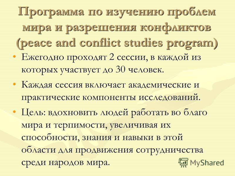 Программа по изучению проблем мира и разрешения конфликтов (peace and conflict studies program) Ежегодно проходят 2 сессии, в каждой из которых участвует до 30 человек.Ежегодно проходят 2 сессии, в каждой из которых участвует до 30 человек. Каждая се