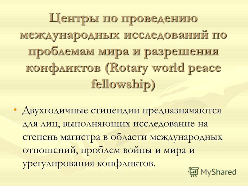 Центры по проведению международных исследований по проблемам мира и разрешения конфликтов (Rotary world peace fellowship) Двухгодичные стипендии предназначаются для лиц, выполняющих исследование на степень магистра в области международных отношений,