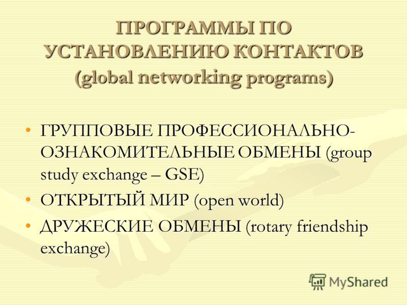 ПРОГРАММЫ ПО УСТАНОВЛЕНИЮ КОНТАКТОВ (global networking programs) ГРУППОВЫЕ ПРОФЕССИОНАЛЬНО- ОЗНАКОМИТЕЛЬНЫЕ ОБМЕНЫ (group study exchange – GSE)ГРУППОВЫЕ ПРОФЕССИОНАЛЬНО- ОЗНАКОМИТЕЛЬНЫЕ ОБМЕНЫ (group study exchange – GSE) ОТКРЫТЫЙ МИР (open world)ОТК