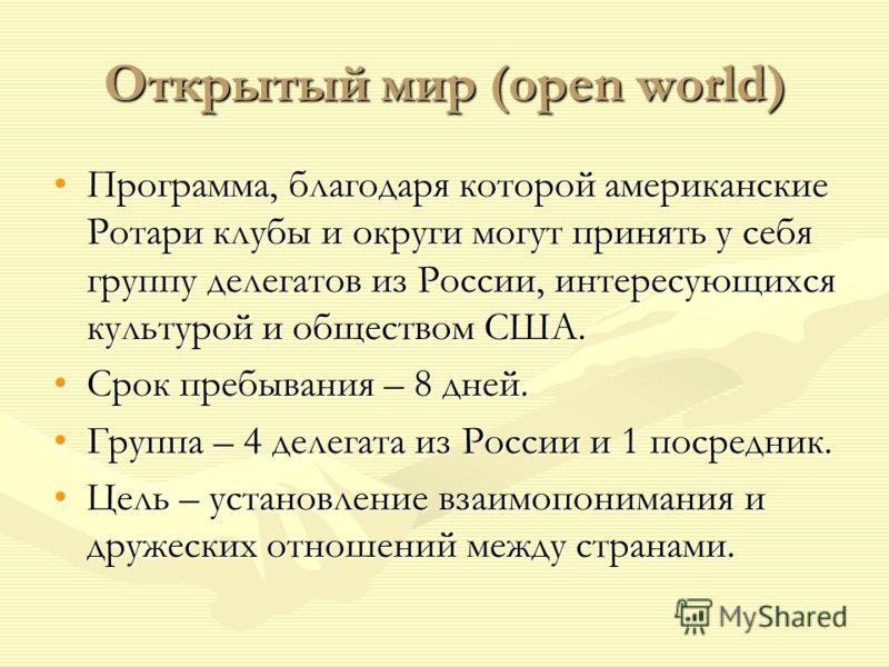 Открытый мир (open world) Программа, благодаря которой американские Ротари клубы и округи могут принять у себя группу делегатов из России, интересующихся культурой и обществом США.Программа, благодаря которой американские Ротари клубы и округи могут