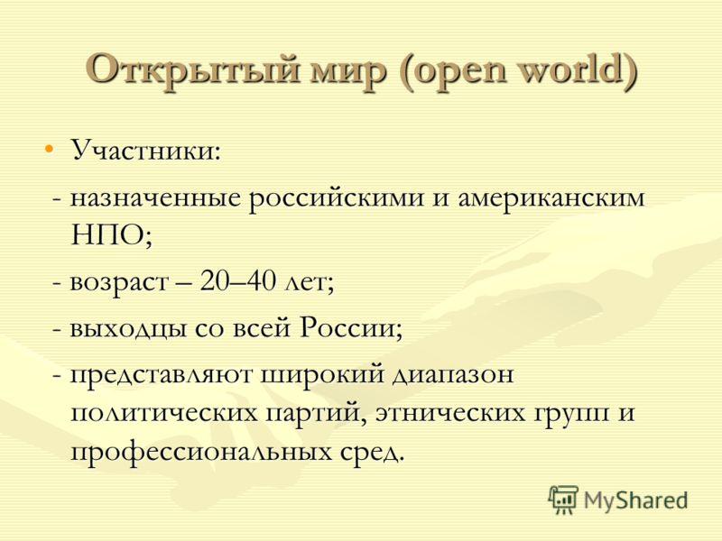 Открытый мир (open world) Участники:Участники: - назначенные российскими и американским НПО; - назначенные российскими и американским НПО; - возраст – 20–40 лет; - возраст – 20–40 лет; - выходцы со всей России; - выходцы со всей России; - представляю