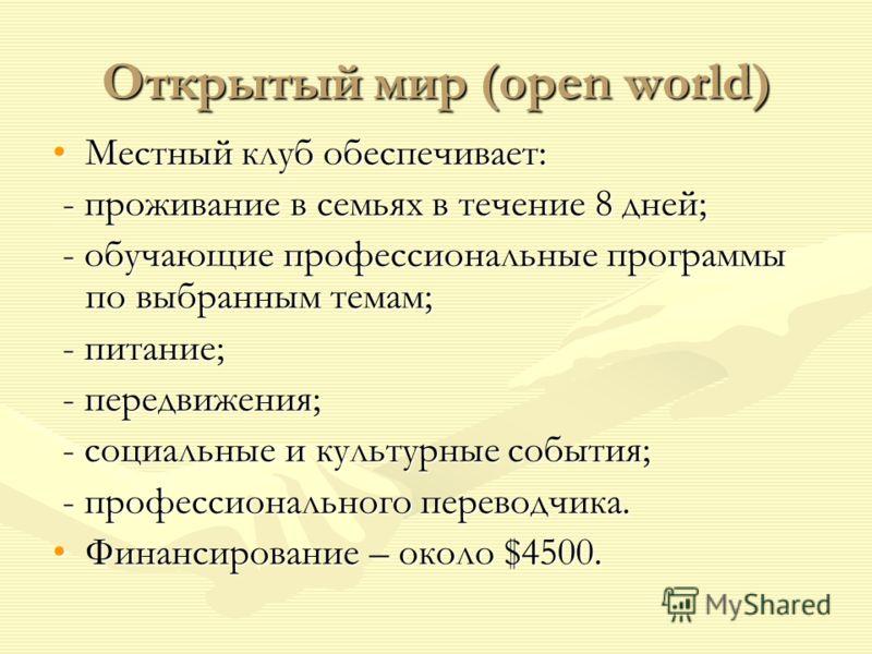 Открытый мир (open world) Местный клуб обеспечивает:Местный клуб обеспечивает: - проживание в семьях в течение 8 дней; - проживание в семьях в течение 8 дней; - обучающие профессиональные программы по выбранным темам; - обучающие профессиональные про