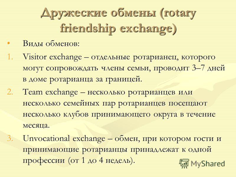 Дружеские обмены (rotary friendship exchange) Виды обменов:Виды обменов: 1.Visitor exchange – отдельные ротарианец, которого могут сопровождать члены семьи, проводит 3–7 дней в доме ротарианца за границей. 2.Team exchange – несколько ротарианцев или