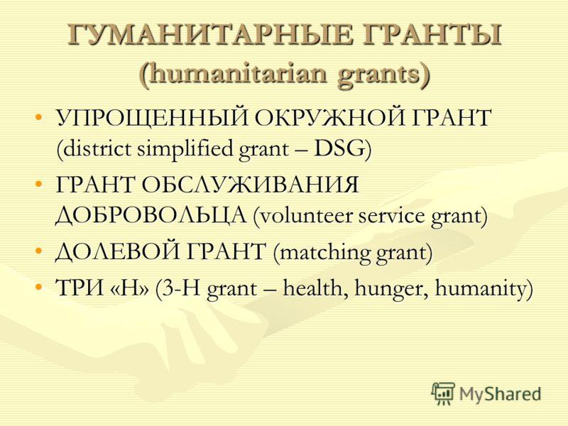 ГУМАНИТАРНЫЕ ГРАНТЫ (humanitarian grants) УПРОЩЕННЫЙ ОКРУЖНОЙ ГРАНТ (district simplified grant – DSG)УПРОЩЕННЫЙ ОКРУЖНОЙ ГРАНТ (district simplified grant – DSG) ГРАНТ ОБСЛУЖИВАНИЯ ДОБРОВОЛЬЦА (volunteer service grant)ГРАНТ ОБСЛУЖИВАНИЯ ДОБРОВОЛЬЦА (v