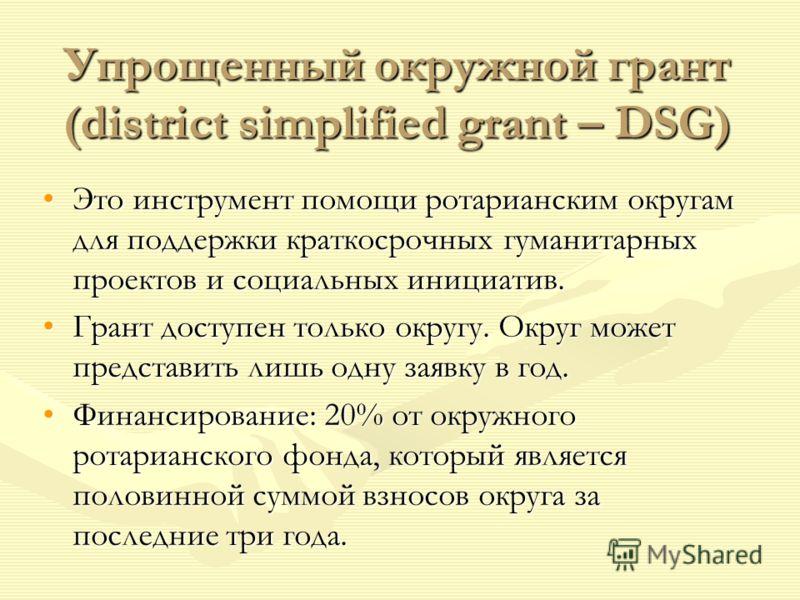 Упрощенный окружной грант (district simplified grant – DSG) Это инструмент помощи ротарианским округам для поддержки краткосрочных гуманитарных проектов и социальных инициатив.Это инструмент помощи ротарианским округам для поддержки краткосрочных гум