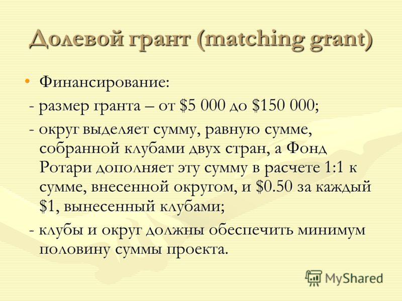 Долевой грант (matching grant) Финансирование:Финансирование: - размер гранта – от $5 000 до $150 000; - размер гранта – от $5 000 до $150 000; - округ выделяет сумму, равную сумме, собранной клубами двух стран, а Фонд Ротари дополняет эту сумму в ра