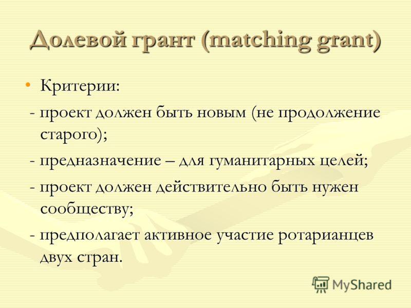 Долевой грант (matching grant) Критерии:Критерии: - проект должен быть новым (не продолжение старого); - проект должен быть новым (не продолжение старого); - предназначение – для гуманитарных целей; - предназначение – для гуманитарных целей; - проект