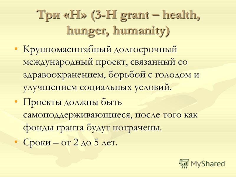 Три «Н» (3-H grant – health, hunger, humanity) Крупномасштабный долгосрочный международный проект, связанный со здравоохранением, борьбой с голодом и улучшением социальных условий.Крупномасштабный долгосрочный международный проект, связанный со здрав