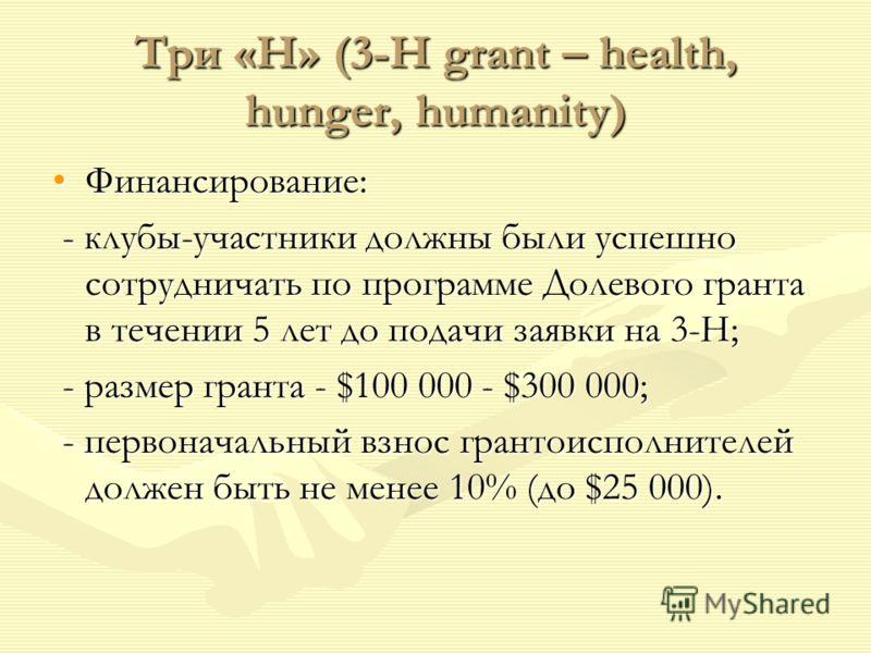 Три «Н» (3-H grant – health, hunger, humanity) Финансирование:Финансирование: - клубы-участники должны были успешно сотрудничать по программе Долевого гранта в течении 5 лет до подачи заявки на 3-Н; - клубы-участники должны были успешно сотрудничать