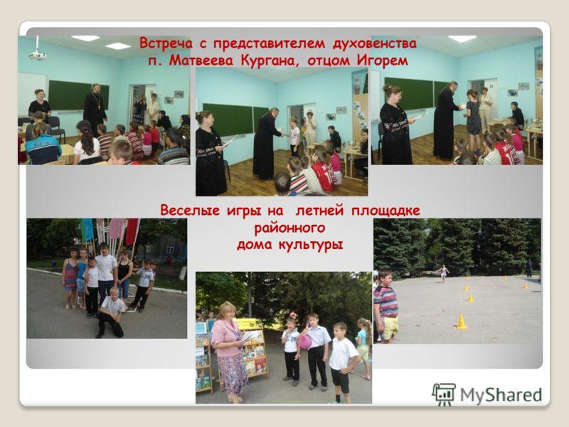 Встреча с представителем духовенства п. Матвеева Кургана, отцом Игорем Веселые игры на летней площадке районного дома культуры