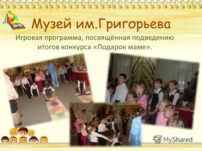 Музей им.Григорьева Игровая программа, посвящённая подведению итогов конкурса «Подарок маме».