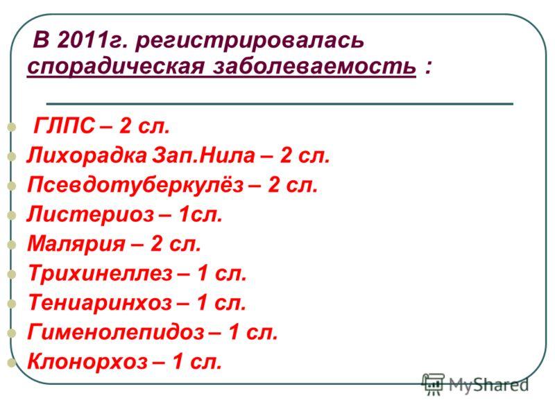 В 2011г. регистрировалась спорадическая заболеваемость : ГЛПС – 2 сл. Лихорадка Зап.Нила – 2 сл. Псевдотуберкулёз – 2 сл. Листериоз – 1сл. Малярия – 2 сл. Трихинеллез – 1 сл. Тениаринхоз – 1 сл. Гименолепидоз – 1 сл. Клонорхоз – 1 сл.
