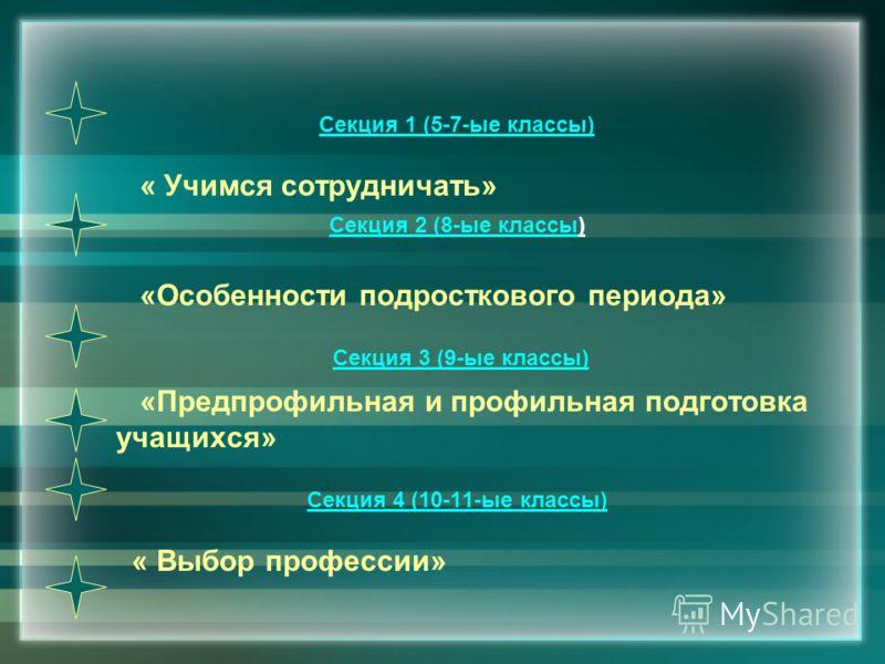Секция 1 (5-7-ые классы) « Учимся сотрудничать» Секция 2 (8-ые классы) «Особенности подросткового периода» Секция 3 (9-ые классы) «Предпрофильная и профильная подготовка учащихся» Секция 4 (10-11-ые классы) « Выбор профессии»