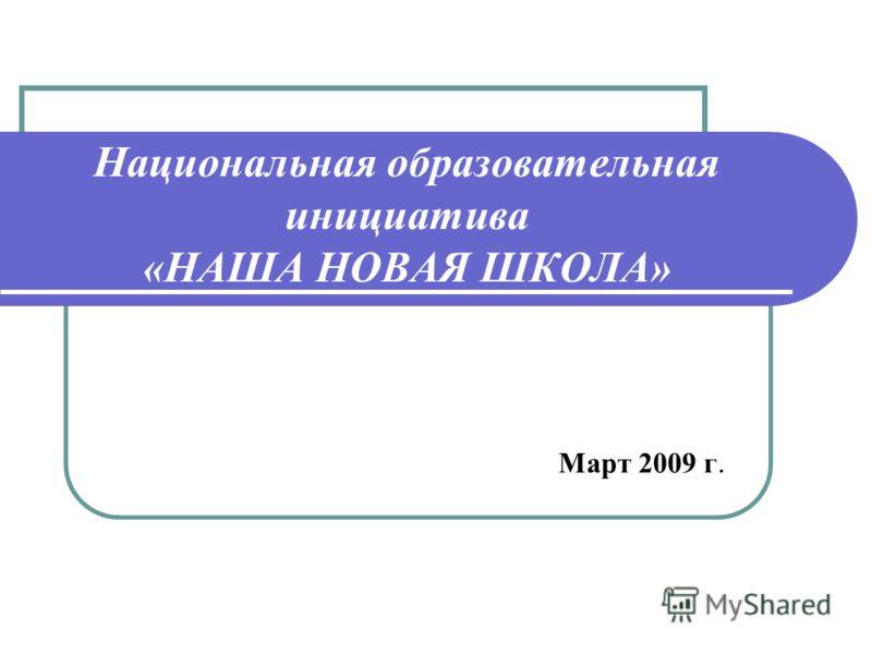 Национальная образовательная инициатива «НАША НОВАЯ ШКОЛА» Март 2009 г.