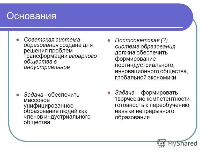 Основания Советская система образования создана для решения проблем трансформации аграрного общества в индустриальное Задача - обеспечить массовое унифицированное образование людей как членов индустриального общества Постсоветская (?) система образов