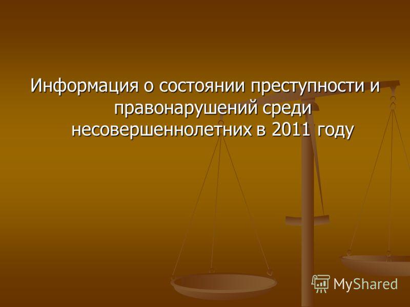 Информация о состоянии преступности и правонарушений среди несовершеннолетних в 2011 году