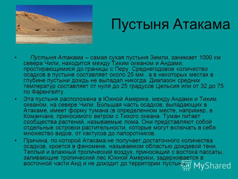 Пустыня Атакама Пустыня Атакама – самая сухая пустыня Земли, занимает 1000 км севера Чили, находится между Тихим океаном и Андами, простирающимися до границы с Перу. Среднегодовое количество осадков в пустыне составляет около 25 мм, а в некоторых мес
