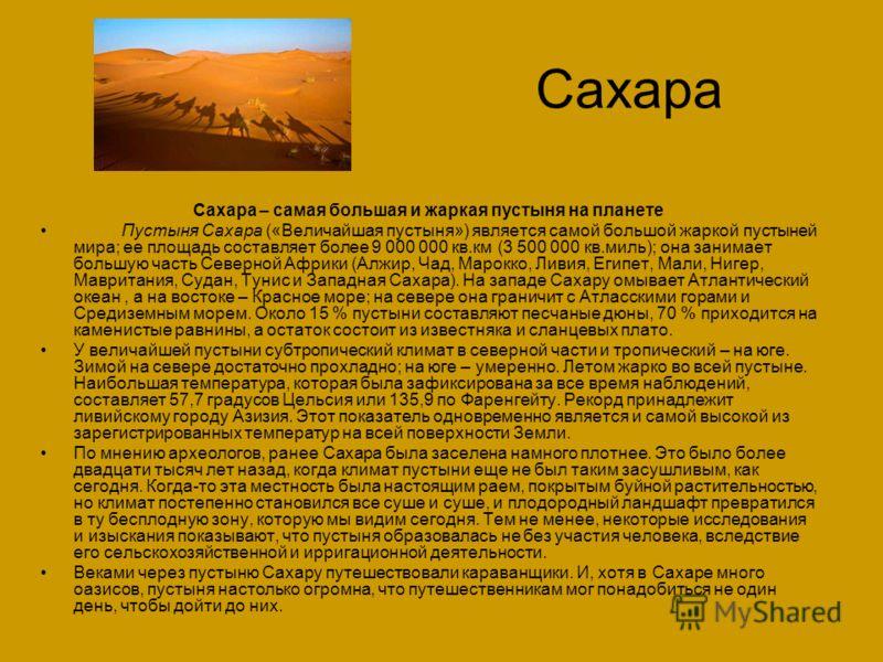 Сахара Сахара – самая большая и жаркая пустыня на планете Пустыня Сахара («Величайшая пустыня») является самой большой жаркой пустыней мира; ее площадь составляет более 9 000 000 кв.км (3 500 000 кв.миль); она занимает большую часть Северной Африки (