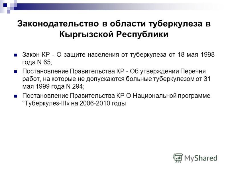Законодательство в области туберкулеза в Кыргызской Республики Закон КР - О защите населения от туберкулеза от 18 мая 1998 года N 65; Постановление Правительства КР - Об утверждении Перечня работ, на которые не допускаются больные туберкулезом от 31