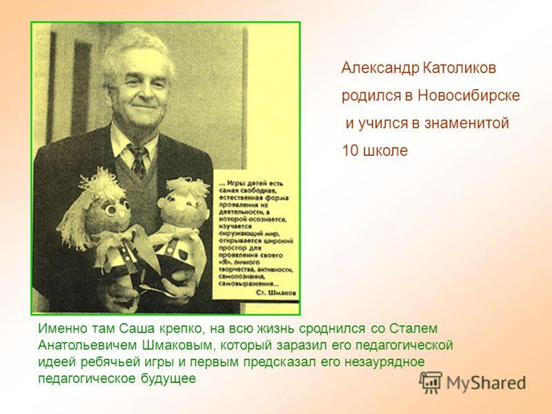 Александр Католиков родился в Новосибирске и учился в знаменитой 10 школе Именно там Саша крепко, на всю жизнь сроднился со Сталем Анатольевичем Шмаковым, который заразил его педагогической идеей ребячьей игры и первым предсказал его незаурядное педа
