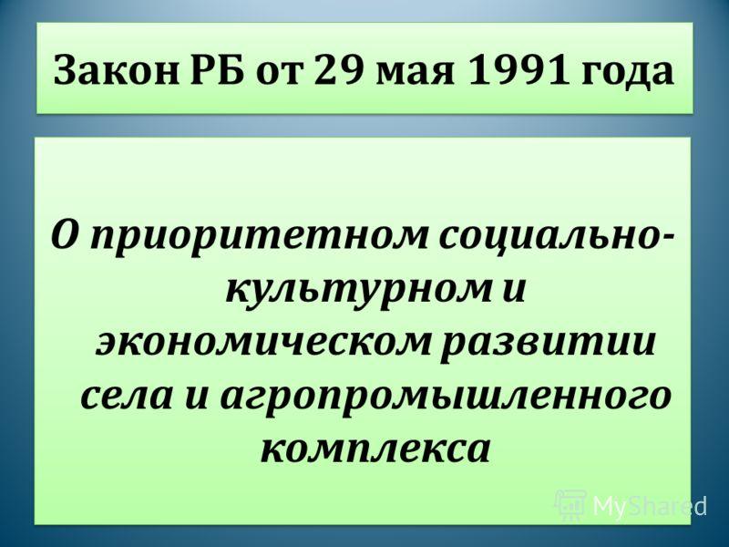 Закон РБ от 29 мая 1991 года О приоритетном социально- культурном и экономическом развитии села и агропромышленного комплекса