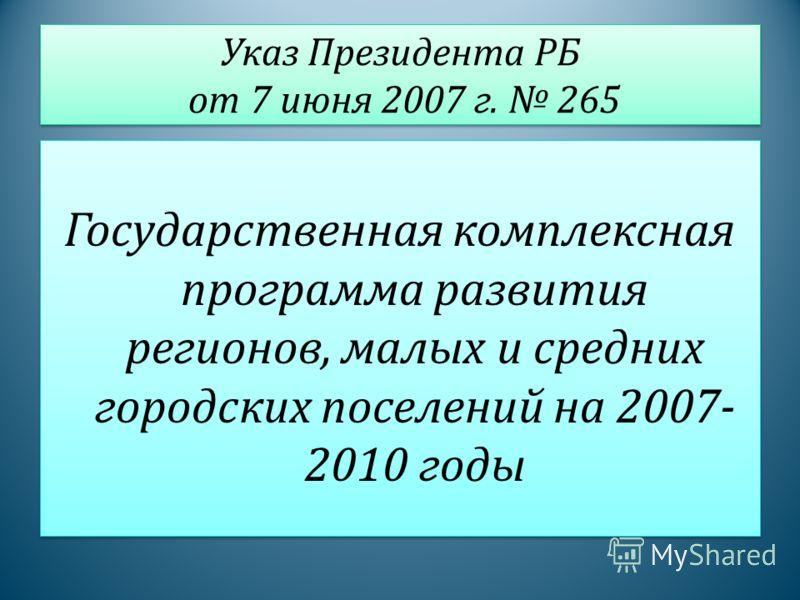 Указ Президента РБ от 7 июня 2007 г. 265 Государственная комплексная программа развития регионов, малых и средних городских поселений на 2007- 2010 годы