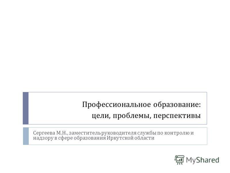 Профессиональное образование : цели, проблемы, перспективы Сергеева М. Н., заместитель руководителя службы по контролю и надзору в сфере образования Иркутской области