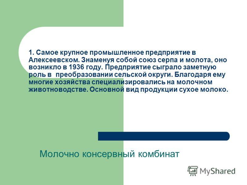 1. Самое крупное промышленное предприятие в Алексеевском. Знаменуя собой союз серпа и молота, оно возникло в 1936 году. Предприятие сыграло заметную роль в преобразовании сельской округи. Благодаря ему многие хозяйства специализировались на молочном