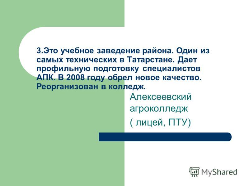 3.Это учебное заведение района. Один из самых технических в Татарстане. Дает профильную подготовку специалистов АПК. В 2008 году обрел новое качество. Реорганизован в колледж. Алексеевский агроколледж ( лицей, ПТУ)