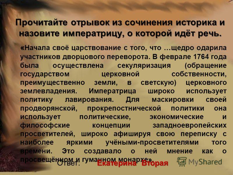 Прочитайте отрывок из сочинения историка и назовите императрицу, о которой идёт речь. « ». « Начала своё царствование с того, что …щедро одарила участников дворцового переворота. В феврале 1764 года была осуществлена секуляризация (обращение государс