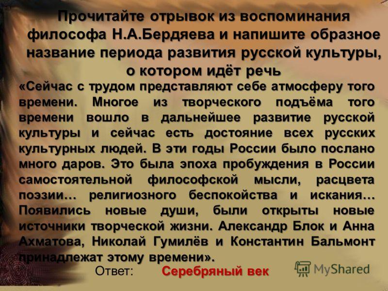 Прочитайте отрывок из воспоминания философа Н.А.Бердяева и напишите образное название периода развития русской культуры, о котором идёт речь «Сейчас с трудом представляют себе атмосферу того времени. Многое из творческого подъёма того времени вошло в