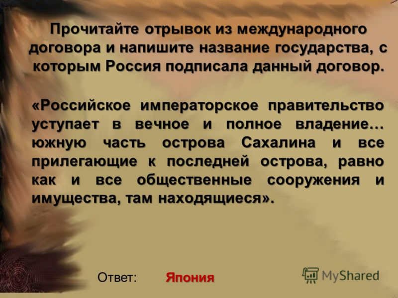 Прочитайте отрывок из международного договора и напишите название государства, с которым Россия подписала данный договор. «Российское императорское правительство уступает в вечное и полное владение… южную часть острова Сахалина и все прилегающие к по