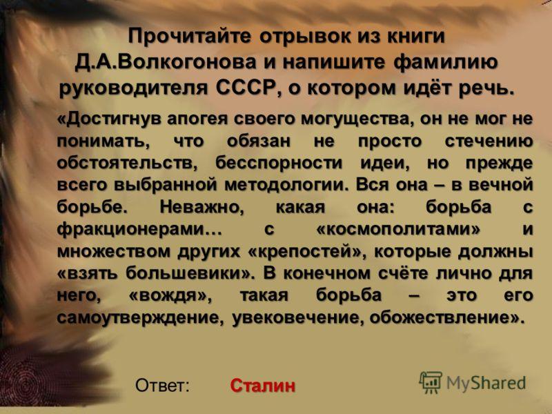 Прочитайте отрывок из книги Д.А.Волкогонова и напишите фамилию руководителя СССР, о котором идёт речь. «Достигнув апогея своего могущества, он не мог не понимать, что обязан не просто стечению обстоятельств, бесспорности идеи, но прежде всего выбранн