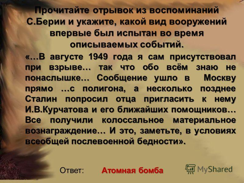 Прочитайте отрывок из воспоминаний С.Берии и укажите, какой вид вооружений впервые был испытан во время описываемых событий. «…В августе 1949 года я сам присутствовал при взрыве… так что обо всём знаю не понаслышке… Сообщение ушло в Москву прямо …с п