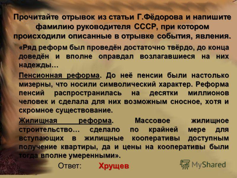 Прочитайте отрывок из статьи Г.Фёдорова и напишите фамилию руководителя СССР, при котором происходили описанные в отрывке события, явления. «Ряд реформ был проведён достаточно твёрдо, до конца доведён и вполне оправдал возлагавшиеся на них надежды… П