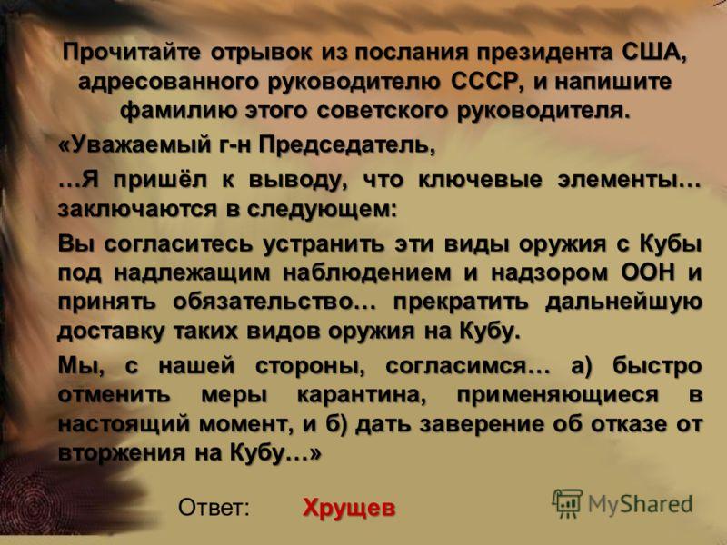 Прочитайте отрывок из послания президента США, адресованного руководителю СССР, и напишите фамилию этого советского руководителя. «Уважаемый г-н Председатель, …Я пришёл к выводу, что ключевые элементы… заключаются в следующем: Вы согласитесь устранит